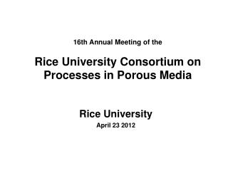 16th Annual Meeting of the  Rice University Consortium on Processes in Porous Media