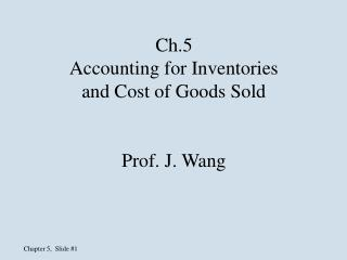 Ch.5 Accounting for Inventories and Cost of Goods Sold Prof. J. Wang