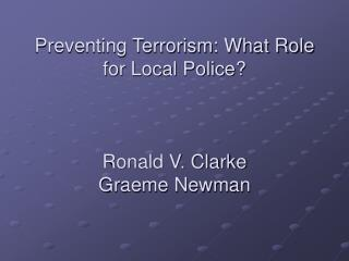Preventing Terrorism: What Role for Local Police? Ronald V. Clarke   Graeme Newman