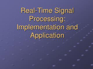 Real-Time Signal Processing:  Implementation and Application
