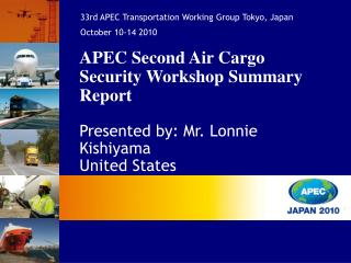 APEC Second Air Cargo Security Workshop Summary Report  Presented by: Mr. Lonnie Kishiyama United States
