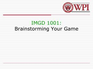 IMGD 1001: Brainstorming Your Game