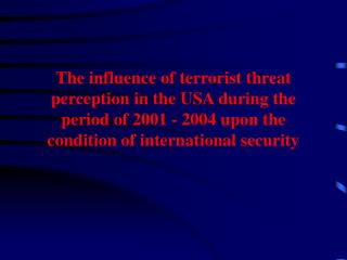 The influence of terrorist threat perception in the USA during the period of 2001 - 2004 upon the condition of internati