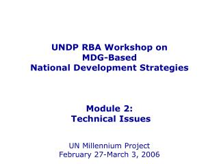 UNDP RBA Workshop on  MDG-Based  National Development Strategies    Module 2:  Technical Issues   UN Millennium Project