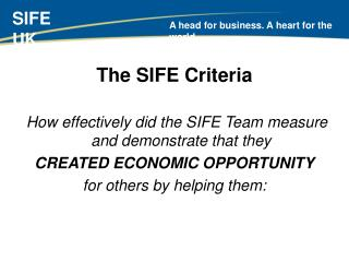 The SIFE Criteria   How effectively did the SIFE Team measure and demonstrate that they  CREATED ECONOMIC OPPORTUNITY  f