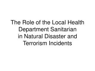 The Role of the Local Health Department Sanitarian in Natural Disaster and Terrorism Incidents
