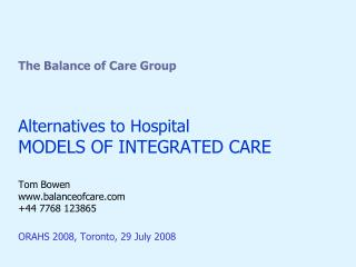The Balance of Care Group Alternatives to Hospital MODELS OF INTEGRATED CARE Tom Bowen www.balanceofcare.com +44 7768 12