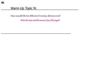 Warm-Up Topic N: How would life be different if money did not exist? Write the topic and the answer (top of the pag