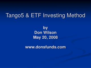 Tango5 & ETF Investing Method by Don Wilson May 20, 2008 www.donsfunds.com