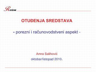 OTUĐENJA SREDSTAVA -  porezni i računovodstveni aspekt - Amra Salihović oktobar/listopad 2010 .