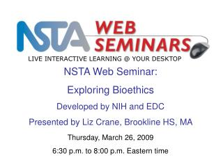 NSTA Web Seminar: Exploring Bioethics  Developed by NIH and EDC Presented by Liz Crane, Brookline HS, MA