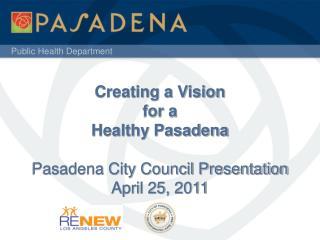 Creating a Vision for a Healthy Pasadena Pasadena City Council Presentation April 25, 2011