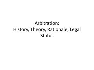 Arbitration: History, Theory, Rationale, Legal Status