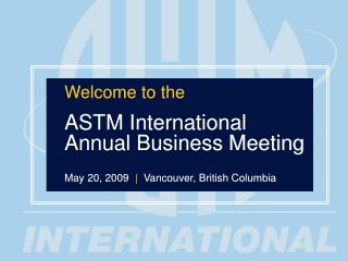 Welcome to the ASTM International Annual Business Meeting May 20, 2009   |   Vancouver, British Columbia