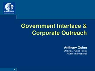 Government Interface &  Corporate Outreach Anthony Quinn Director, Public Policy ASTM International