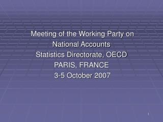 Meeting of the Working Party on  National Accounts Statistics Directorate, OECD PARIS, FRANCE  3-5 October 2007