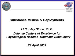 Substance Misuse & Deployments Lt Col Jay Stone, Ph.D. Defense Centers of Excellence for Psychological Health &