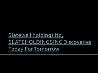 Slatewell holdings ltd, SLATEHOLDINGSINC Discoveries Today F