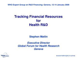 WHO Expert Group on R&D Financing: Geneva, 12-14 January  2009 Tracking Financial Resources for Health R&D Stephen Matli