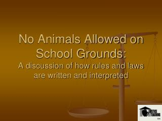 No Animals Allowed on School Grounds:  A discussion of how rules and laws are written and interpreted