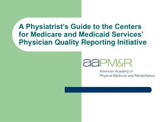 A Physiatrist s Guide to the Centers for Medicare and Medicaid Services  Physician Quality Reporting Initiative