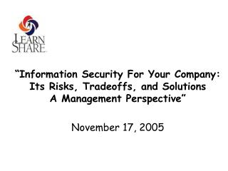 Information Security For Your Company:   Its Risks, Tradeoffs, and Solutions  A Management Perspective   November 17, 2