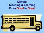 Driving Teaching  Learning From Good to Great