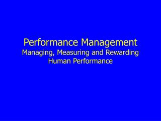 Performance Management Managing, Measuring and Rewarding  Human Performance