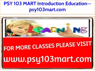 PSY 103 MART Introduction Education--psy103mart.com