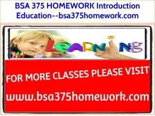 BSA 375 HOMEWORK Introduction Education--bsa375homework.com