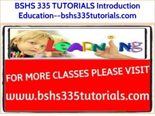 BSHS 335 TUTORIALS Introduction Education--bshs335tutorials.com