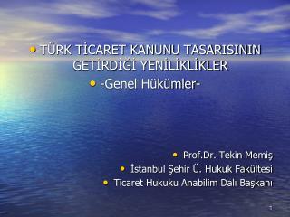 TÜRK TİCARET KANUNU TASARISININ GETİRDİĞİ YENİLİKLİKLER -Genel Hükümler- Prof.Dr. Tekin Memiş İstanbul Şehir Ü. Hukuk Fa
