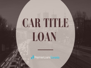 BEST COMPANY TO PROVIDE CAR TITLE LOAN WITH EASY PROCESS IN ONTARIO