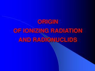 ORIGIN OF IONIZING RADIATION AND RADIONUCLIDS