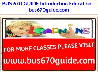 BUS 670 GUIDE Introduction Education--bus670guide.com