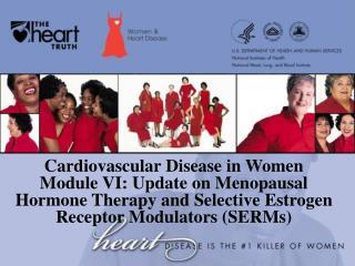 Cardiovascular Disease in Women Module VI: Update on Menopausal  Hormone Therapy and Selective Estrogen Receptor Modulat
