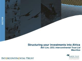 Structuring your investments into Africa Ben Lim, CEO, Intercontinental Trust Ltd Mauritius