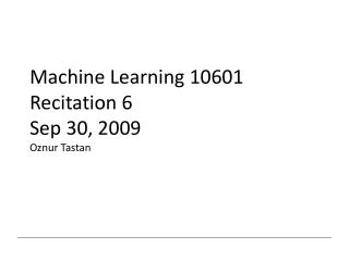 Machine Learning 10601 Recitation 6 Sep 30, 2009 Oznur Tastan
