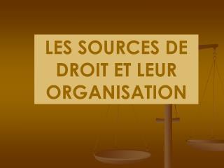 LES SOURCES DE DROIT ET LEUR ORGANISATION