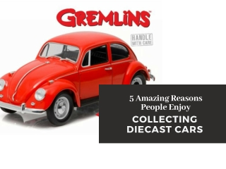 5 Amazing Reasons People Enjoy Collecting Diecast Cars
