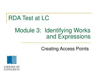RDA Test at LC     Module 3:  Identifying Works 		           and Expressions