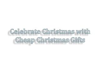 Celebrate Christmas with Cheap Christmas Gifts