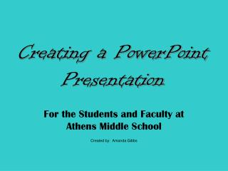 For the Students and Faculty at Athens Middle School  Created by:  Amanda Gibbs