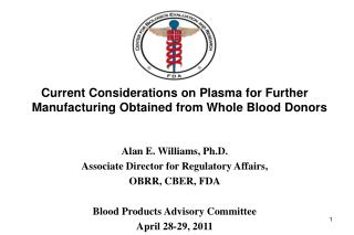 Current Considerations on Plasma for Further Manufacturing Obtained from Whole Blood Donors Alan E. Williams, Ph.D.