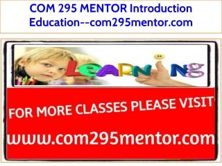 COM 295 MENTOR Introduction Education--com295mentor.com