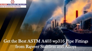Get the Best ASTM A403 wp316 Pipe Fittings from Rajveer Stainless and Alloys