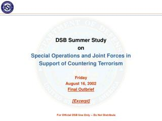 DSB Summer Study  on Special Operations and Joint Forces in  Support of Countering Terrorism Friday August 16, 2002 Fina