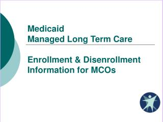 Medicaid Managed Long Term Care Enrollment & Disenrollment Information for MCOs