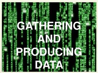GATHERING  AND  PRODUCING DATA