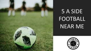 5 A SIDE FOOTBALL NEAR ME